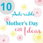 10 Adorable Mother's Day Gift Ideas